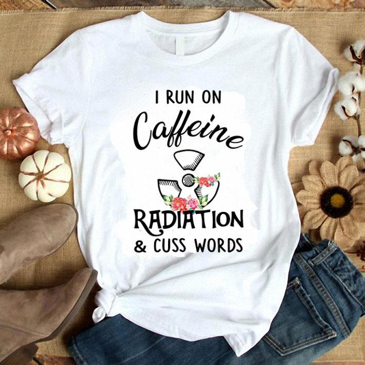 I run on caffeine radiation & cuss words flowers shirt