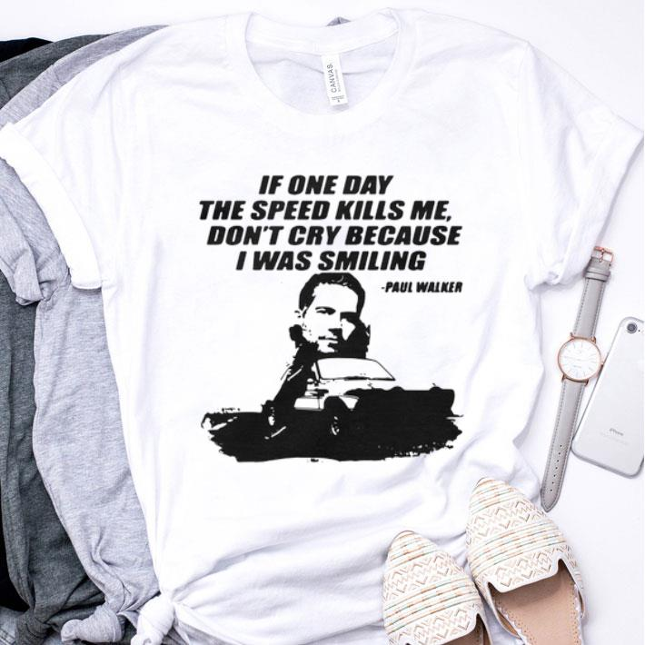 If one day the speed kills me don't cry because i was smiling Paul Walker shirt