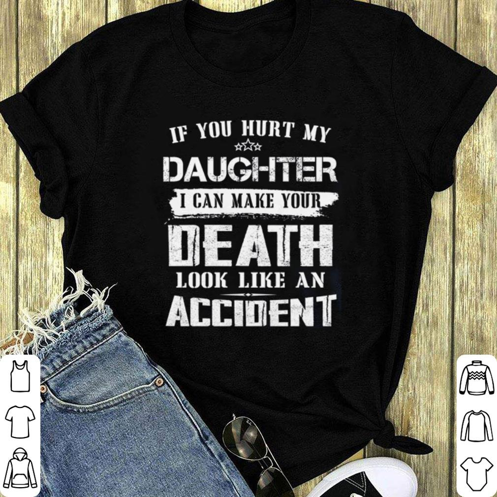 If you hurt my daughter i can make your death look like an accident shirt