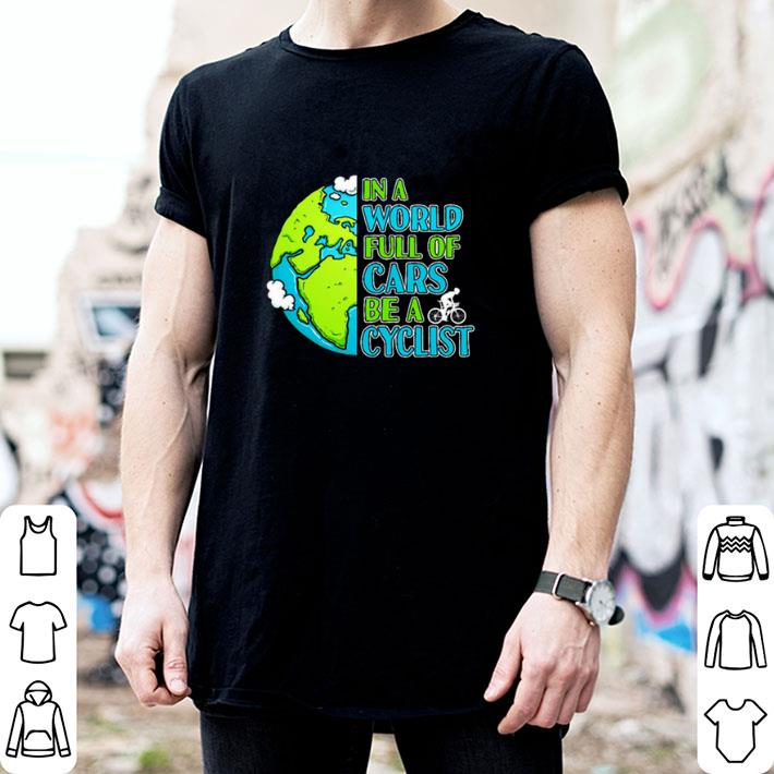 In a world full of cars be a cyclist Earth day shirt
