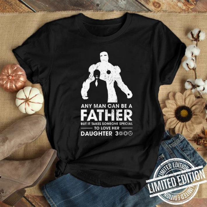 Iron Man Any man can be a father but it takes someone special to love her daughter 3000 shirt