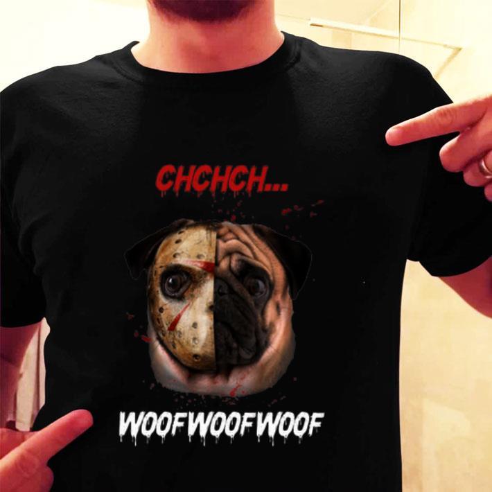 Jason Voorhees Pug Ch Ch Ch Woof Woof Woof shirt