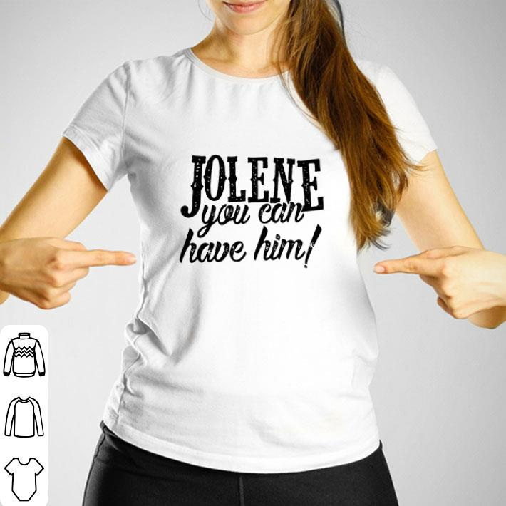 Jolene you can have him shirt