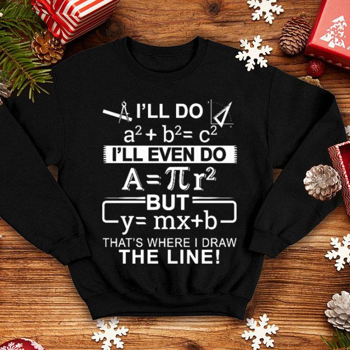 Math I'll do a2+b2=c2 i'll even do that's where i draw the line shirt