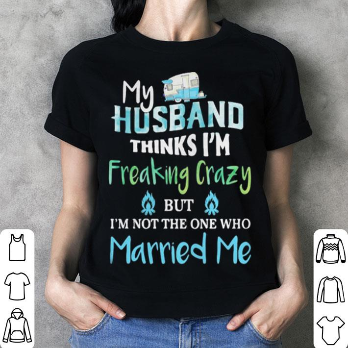 My husband thinks im freaking crazy but im not the one married me shirt