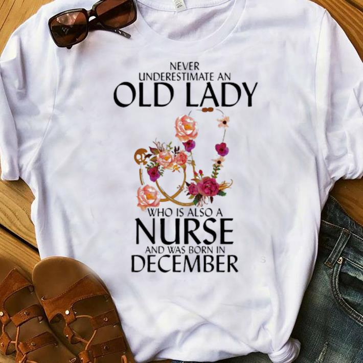 Never Underestimate An Old Lady Who Is A Nurse And Was Born In December Shirt