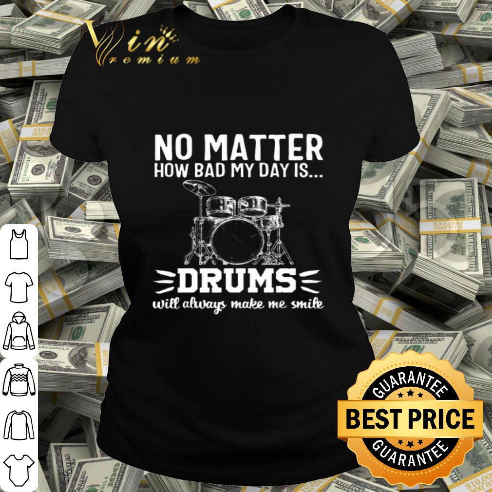 No Matter How Bad My Dad Is Drums Will Alway Make Me Smile shirt