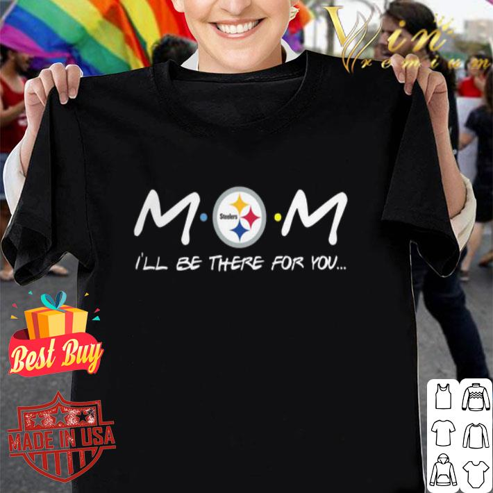 Pittsburgh Steelers Mom i'll be there for you Friends shirt