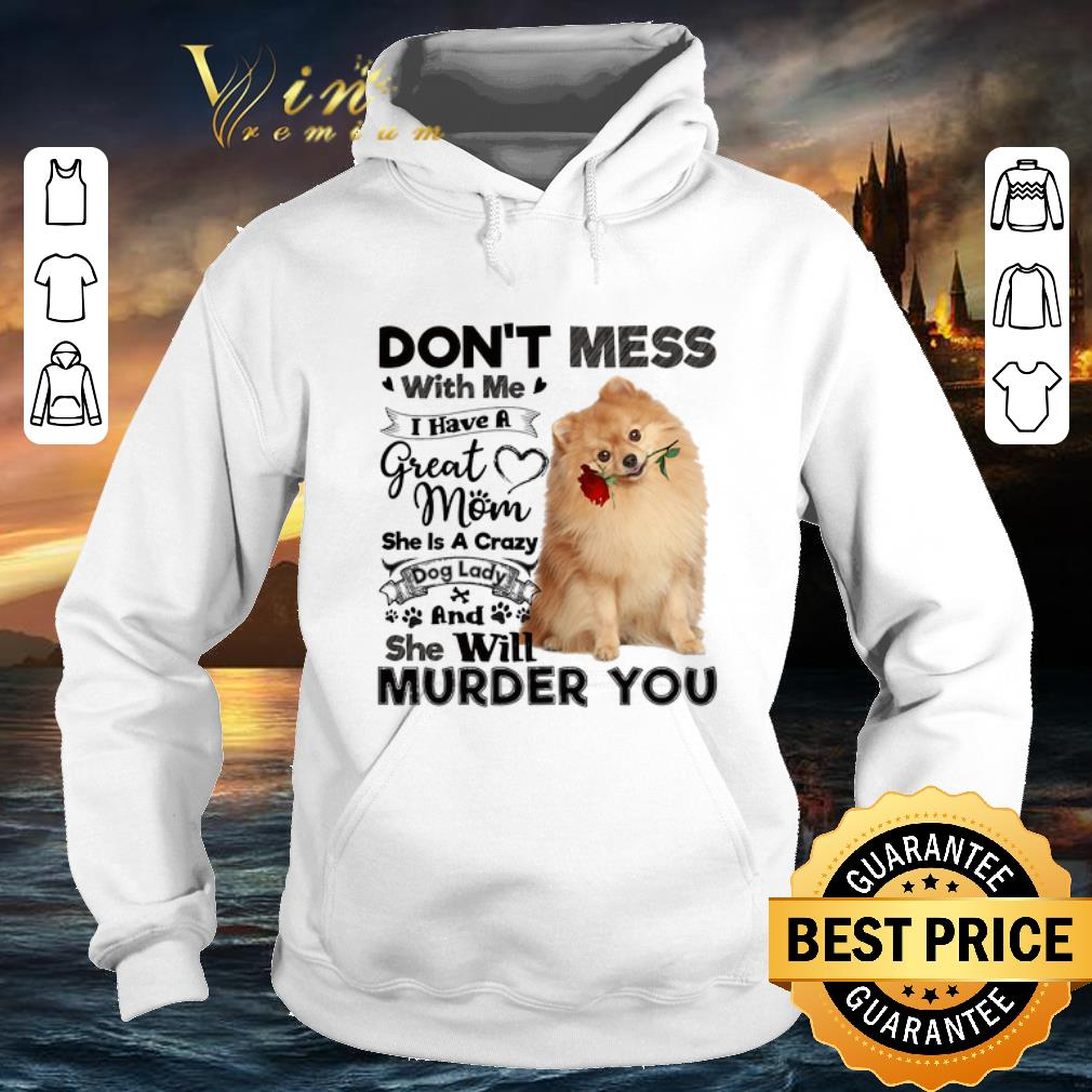 Pomeranian don't mess with me i have a great mom crazy dog lady shirt