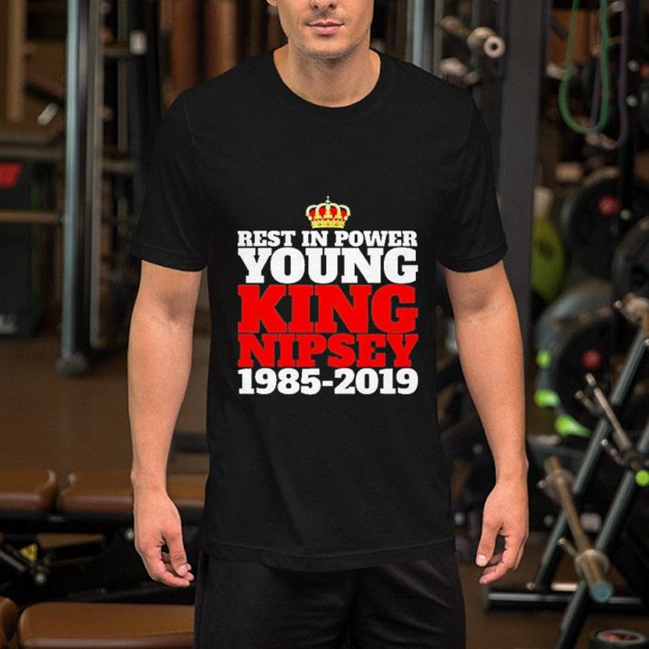 Rest in Power young King Nipsey Hussle 1985-2019 shirt