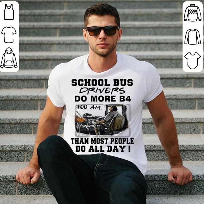 School bus drivers do more b4 than most people do all day shirt