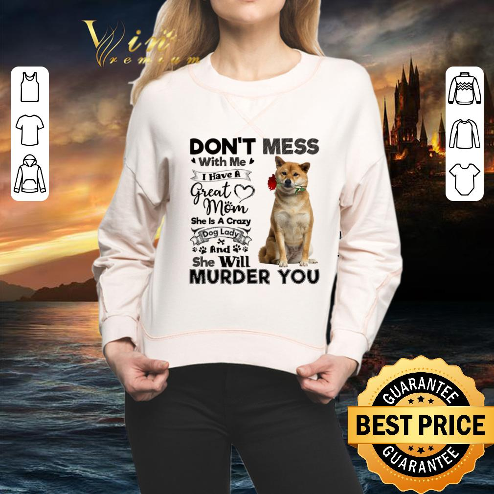Shiba Inu don't mess with me i have a great mom a crazy dog lady shirt 2