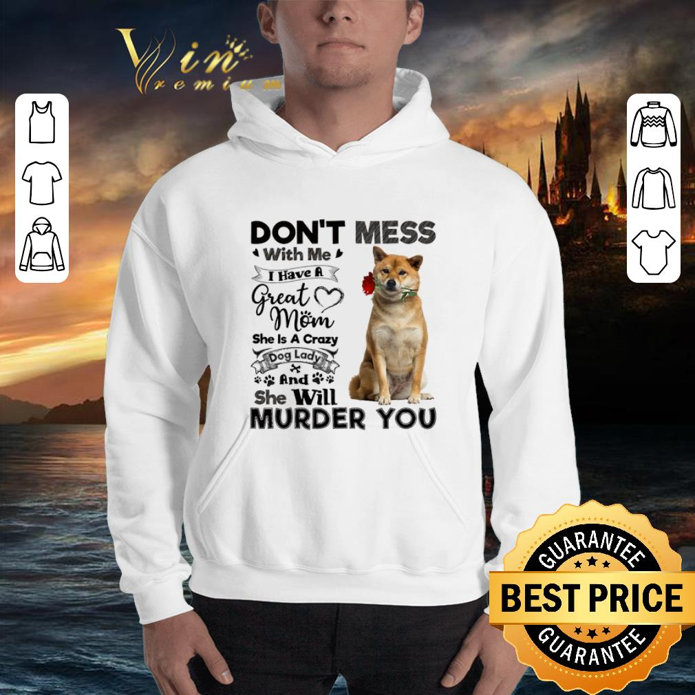 Shiba Inu don't mess with me i have a great mom a crazy dog lady shirt 3