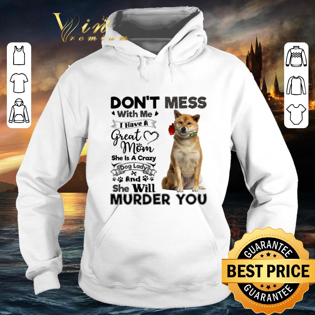 Shiba Inu don't mess with me i have a great mom a crazy dog lady shirt