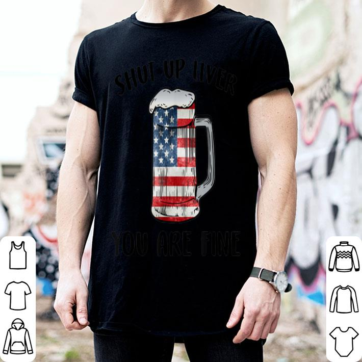 Shut Up Liver You're Fine Beer Drinking 4th Of July American Flag shirt