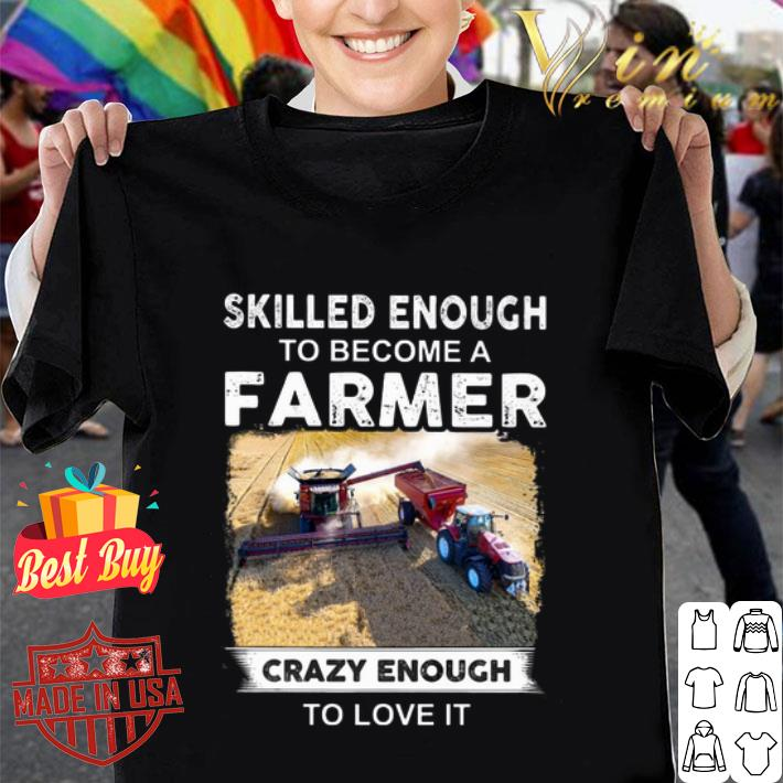 Skilled enough to become a farmer crazy enough to love it shirt