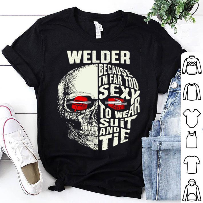 Skull Welder because i'm far too sexy to wear suit and tie shirt