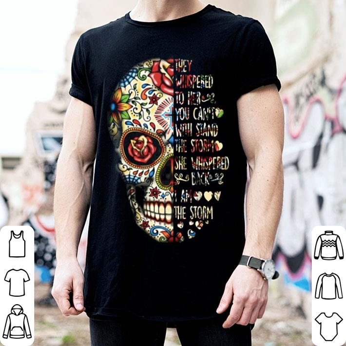 Skull they whispered to her you can't with stand the storm she whispered back i am the storm shirt