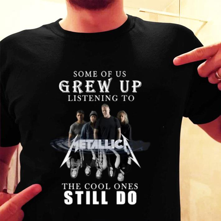 Some of us grew up listening to Metallica the cool ones still do shirt