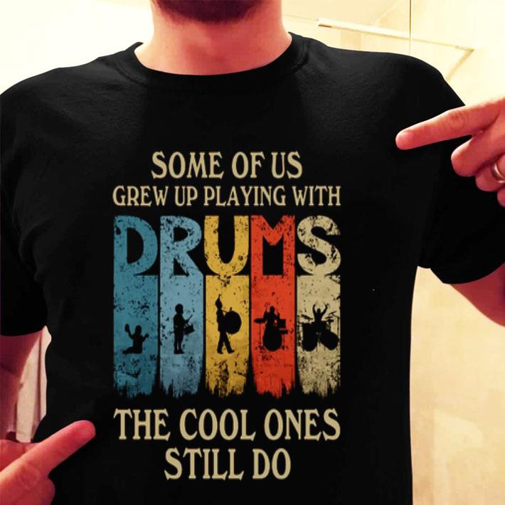 Some of us grew up playing with drums the cool ones still do shirt