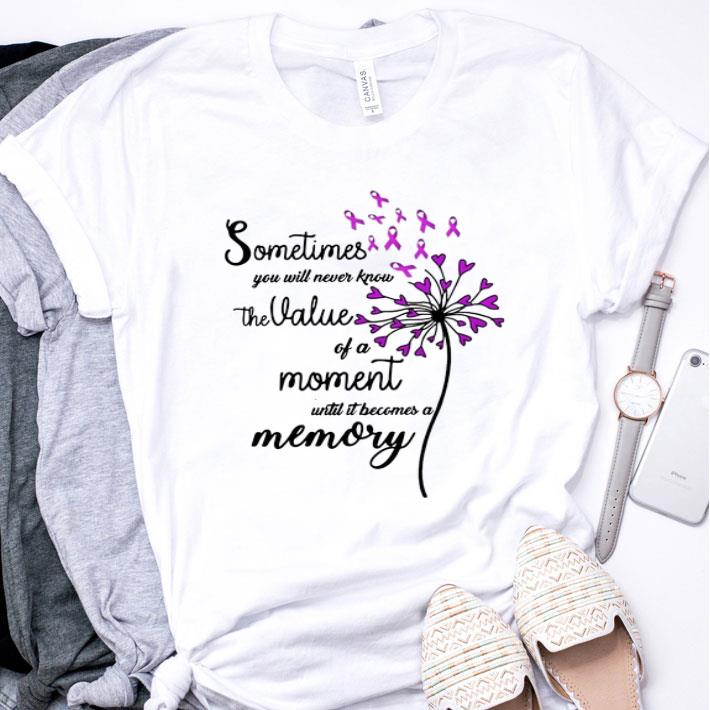 Sometimes you will never know the value of a moment until it shirt
