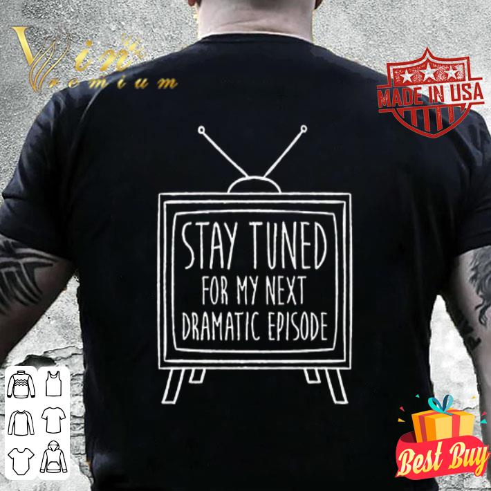 Stay Tuned For My Next Dramatic Episode shirt