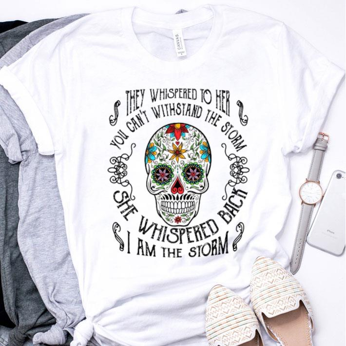 Sugar skull they whispered to her you can't withstand the storm shirt