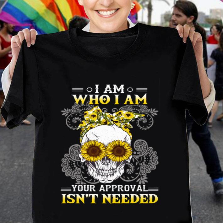 Sunflower skull I am who i am your approval isn't needed shirt