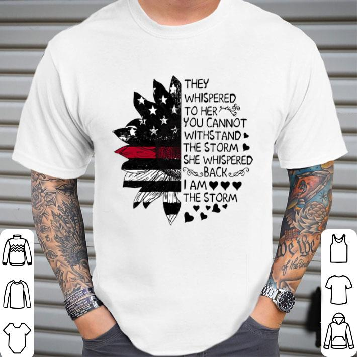 Sunflower they whispered to her you cannot withstand the storm shirt