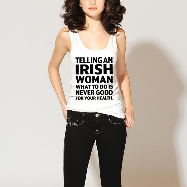 Telling An Irish Woman What To Do Is Never Good For Your Health shirt