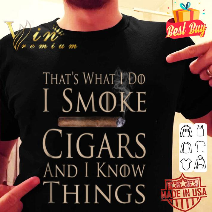 That's what i do i smoke cigars and i know things Game Of Throne shirt