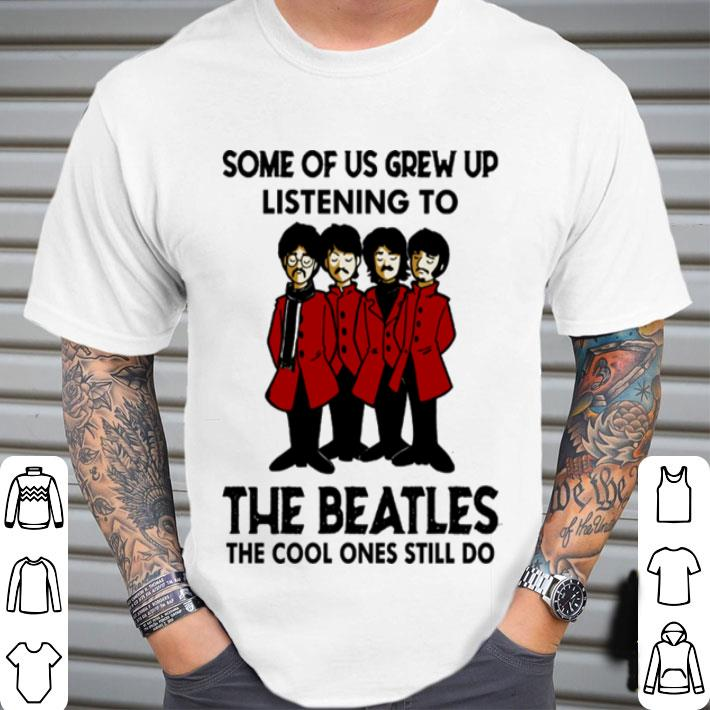 The Beatles Some of us grew up listening to the cool ones still do shirt