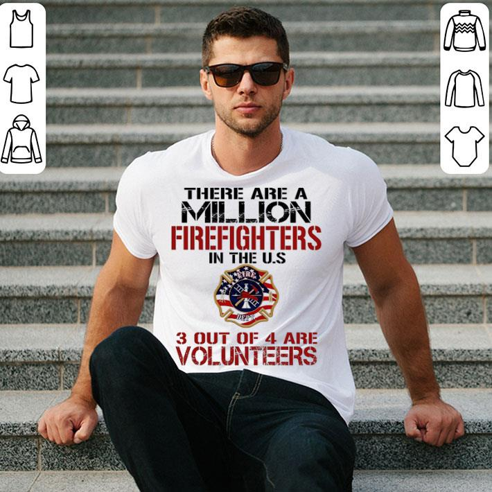 There are a million firefighters in the US 3 out of 4 are volunteers shirt