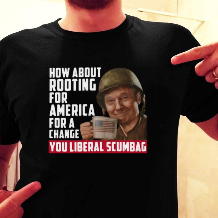 Trump How about rooting for America for a change you liberal scumbag shirt