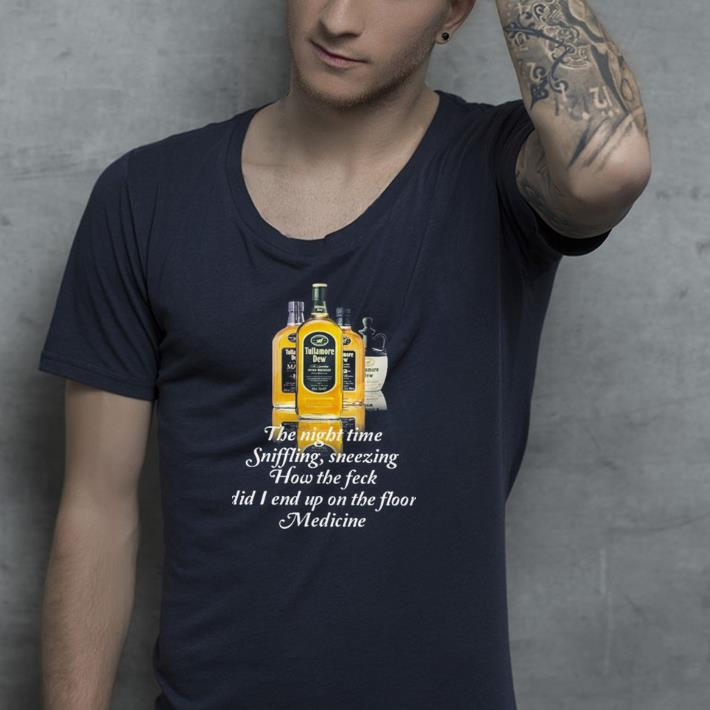 Tullamore Dew The Night Time Sniffling Sneezing How The Feck Did I End Up On The Floor Medicine shirt