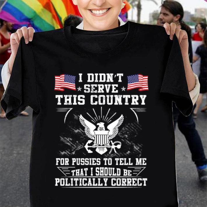 U.S. Navy I Didn't Serve This Country For Pussies To Tell Me That I Should Be Politically shirt