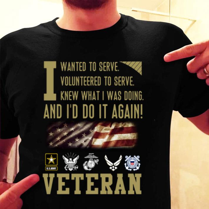 Veteran i wanted to serve i volunteered to serve i knew what i was doing shirt