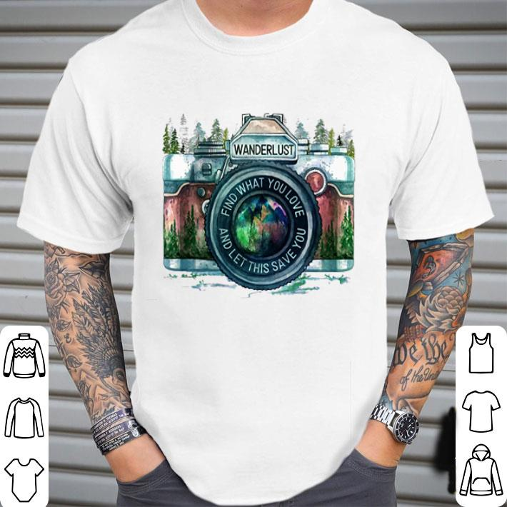 Wanderlust find what you love and let this save you shirt