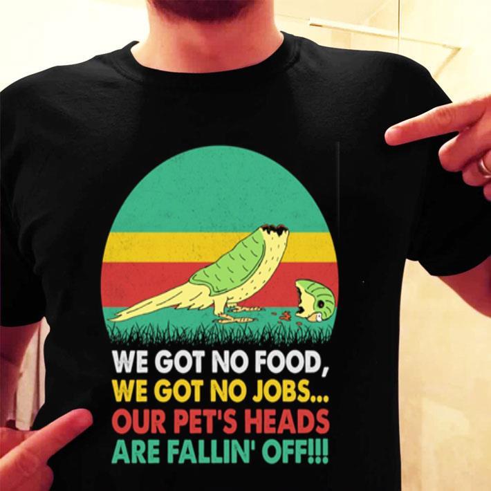 We got no food we got no jobs our pet's heads are fallin' off shirt
