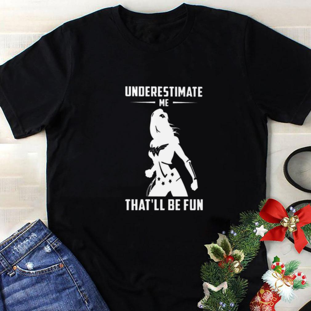 Wonder Woman Underestimate Me That'll Be Fun shirt