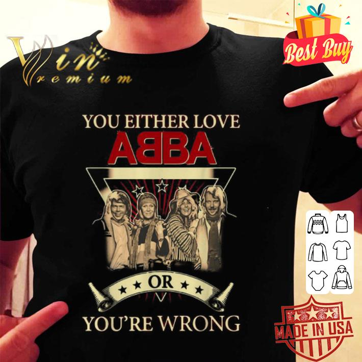 You either love ABBA or you're wrong shirt