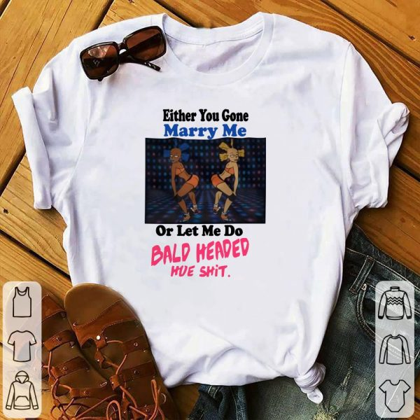 Either you gone marry me or let me do bald shit shirt