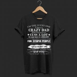 I'm the lucky one I have a crazy Dad shirt