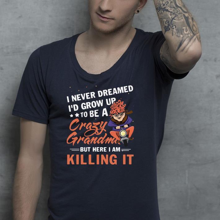 I never dreamed I d grow up to be a crazy grandma but here I am shirt 4 - I never dreamed I'd grow up to be a crazy grandma but here I am shirt