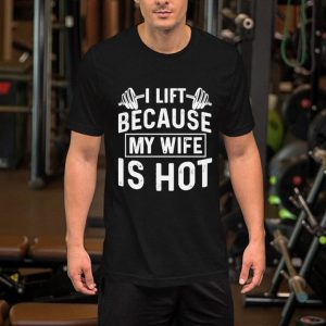 Weight lifting i lift because my wife is hot shirt