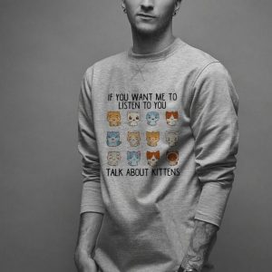 If you want me to listen to you talk about Kittens shirt