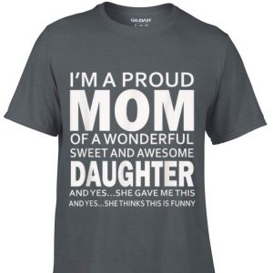 I'm a proud mom of a wonderful sweetr and awesome daughter and yes she gave me this and yes she thinks this is funny shirt