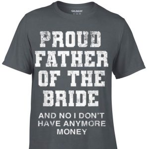 Proud Father Of The Bride And No I Don't Hyave Anymore Money shirt