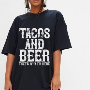 Tacos and beer that's why i'm here shirt 2