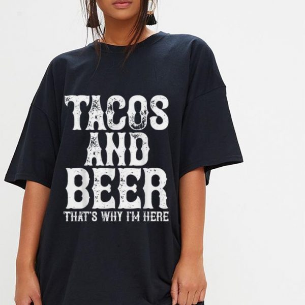 Tacos and beer that's why i'm here shirt